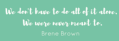 Brené Brown quote - we don't have to do all of it alone.
