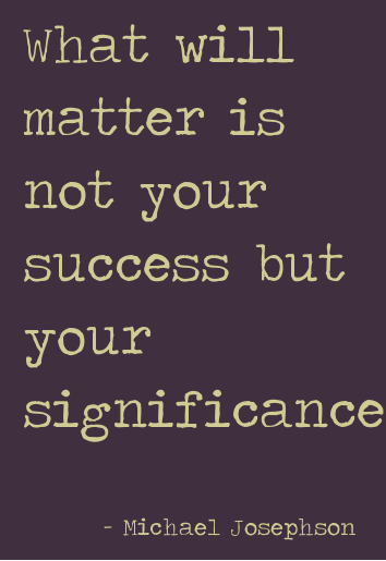 Quote_ what matters is not your success but your significance